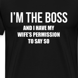 I'm the Boss Have My Wife's Permission to Say So  T-Shirts - Men's Premium T-Shirt