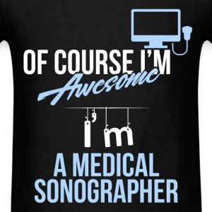 Medical Sonographer - Of course I'm awesome I'm a  - Men's T-Shirt