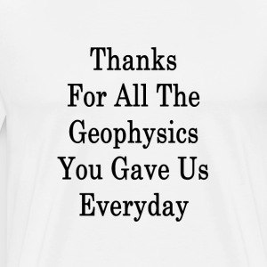 thanks_for_all_the_geophysics_you_gave_u T-Shirts - Men's Premium T-Shirt