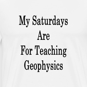 my_saturdays_are_for_teaching_geophysics T-Shirts - Men's Premium T-Shirt