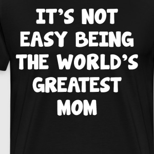 It's Not Easy Being the World's Greatest Mom  T-Shirts - Men's Premium T-Shirt