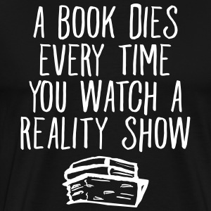 A Book Dies Every Time You Watch A Reality Show T-Shirts - Men's Premium T-Shirt