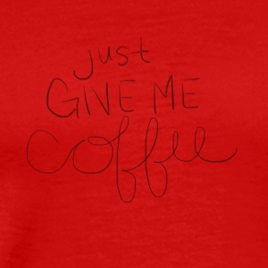 Just Give Me Coffee - Men's Premium T-Shirt