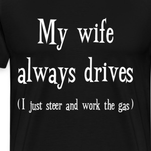 My Wife Always Drives I Steer and Work the Gas T-Shirts - Men's Premium T-Shirt