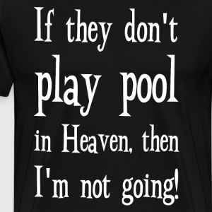 If They Don't Play Pool in Heaven, I'm not Going  T-Shirts - Men's Premium T-Shirt