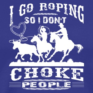 I Go Roping So I Don't Choke People Shirts - Men's Premium T-Shirt