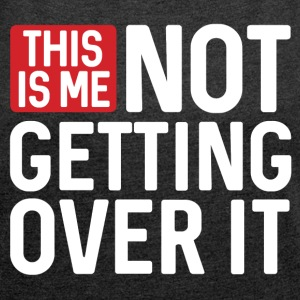 This is Me Not Getting Over it - Women´s Roll Cuff T-Shirt