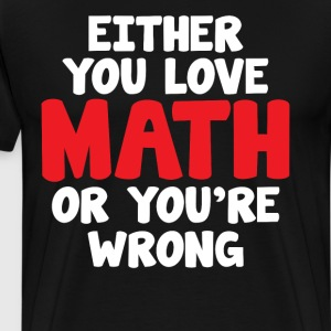 Either You Love Math or You're Wrong Geek T-Shirt T-Shirts - Men's Premium T-Shirt