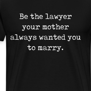 Be the Lawyer Your Mother Wanted You to Marry  T-Shirts - Men's Premium T-Shirt