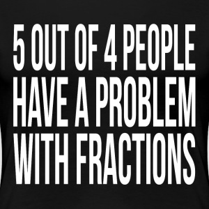 5 OUT OF 4 PEOPLE HAVE A PROBLEM WITH FRACTIONS T-Shirts - Women's Premium T-Shirt