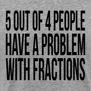 5 OUT OF 4 PEOPLE HAVE A PROBLEM WITH FRACTIONS T-Shirts - Men's Premium T-Shirt