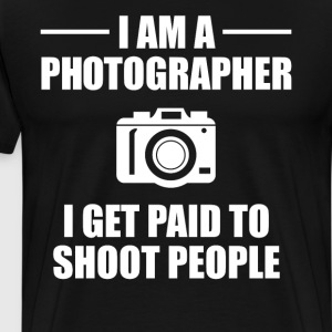 I am a Photographer Get Paid to Shoot People  T-Shirts - Men's Premium T-Shirt