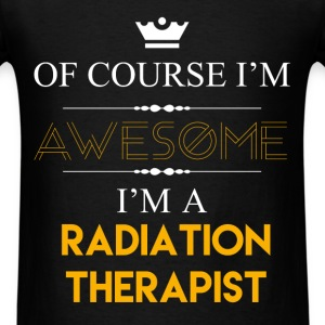 Radiation Therapist - Of course I'm awesome I'm a  - Men's T-Shirt
