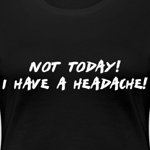 not today i have a headache T-Shirts - Women's Premium T-Shirt