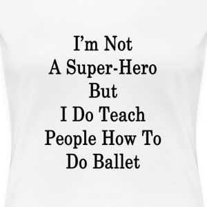 im_not_a_super_hero_but_i_do_teach_peopl T-Shirts - Women's Premium T-Shirt