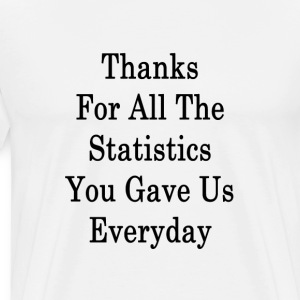 thanks_for_all_the_statistics_you_gave_u T-Shirts - Men's Premium T-Shirt
