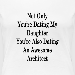 not_only_youre_dating_my_daughter_youre_ T-Shirts - Women's Premium T-Shirt