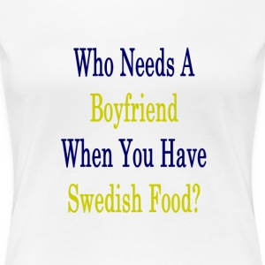 who_needs_a_boyfriend_when_you_have_swed T-Shirts - Women's Premium T-Shirt