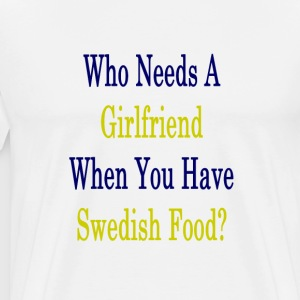 who_needs_a_girlfriend_when_you_have_swe T-Shirts - Men's Premium T-Shirt