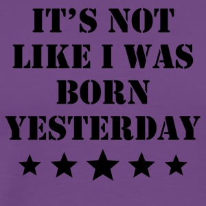 It's Not Like I Was Born Yesterday - Men's Premium T-Shirt