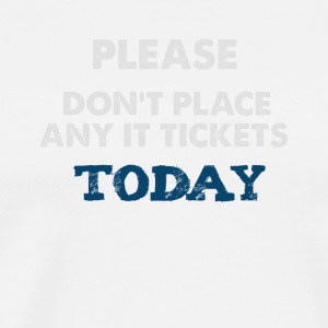 Please Don't Place Any IT Tickets Today - Men's Premium T-Shirt