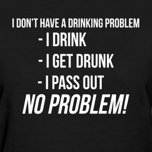 DRI DON'T HAVE A DRINKING PROBLEM T-Shirts - Women's T-Shirt