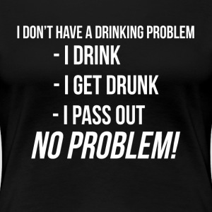 DRI DON'T HAVE A DRINKING PROBLEM T-Shirts - Women's Premium T-Shirt