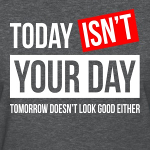 TODAY ISN'T YOUR DAY T-Shirts - Women's T-Shirt