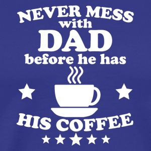 Never Mess With Dad Before He Has His Coffee - Men's Premium T-Shirt