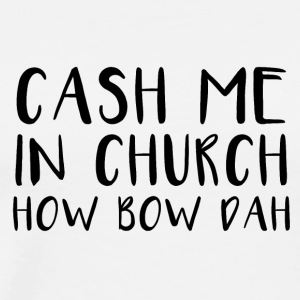 cash me in church how bow dah - Men's Premium T-Shirt