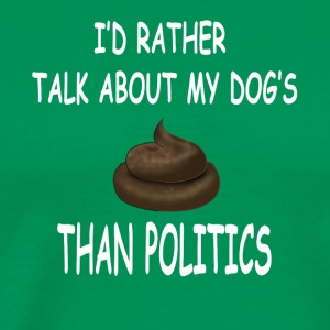 I'd Rather Talk About My Dogs Poop Than Politics - Men's Premium T-Shirt