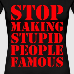 Stop Making Stupid People Famous - Women's Premium T-Shirt