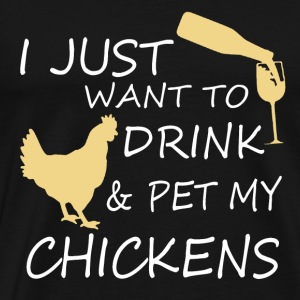 I Just Want To Drink Wine And Pet My Chickens T-Shirts - Men's Premium T-Shirt
