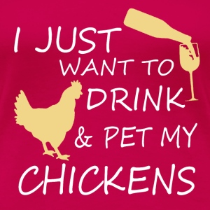 I Just Want To Drink Wine And Pet My Chickens T-Shirts - Women's Premium T-Shirt