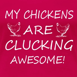 My Chickens Are Clucking Awesome T-Shirts - Women's Premium T-Shirt