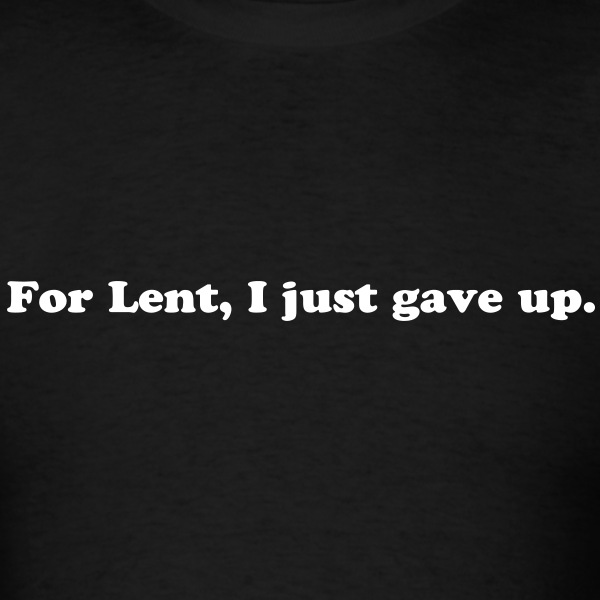For Lent I Just Gave Up - Funny Easter Quote - Men's T-Shirt