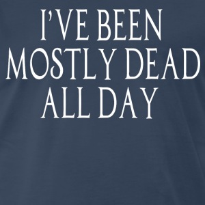 I've Been Mostly Dead All Day T-Shirts - Men's Premium T-Shirt