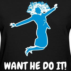 WANT HE DO IT T-Shirts - Women's T-Shirt