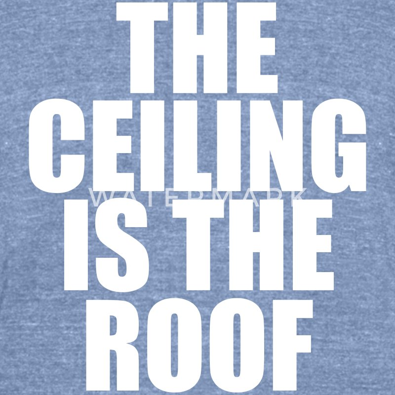 THE CEILING IS THE ROOF T-Shirts - Unisex Tri-Blend T-Shirt by American Apparel
