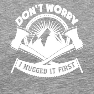 Don't Worry I Hugged It First Logger - Men's Premium T-Shirt