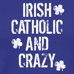 Irish Catholic And Crazy St. Patrick's Day - Men's Premium T-Shirt