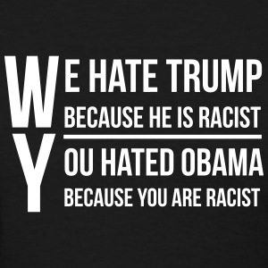 We hate trump because he is racist T-Shirts - Women's T-Shirt