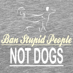 Ban Stupid People Not Dogs - Men's Premium T-Shirt