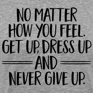 Get Up, Dress Up And Never Give Up T-Shirts - Men's Premium T-Shirt