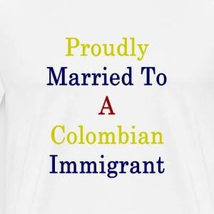 proudly_married_to_a_colombian_immigrant T-Shirts - Men's Premium T-Shirt
