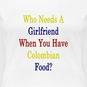 who_needs_a_girlfriend_when_you_have_col T-Shirts - Women's Premium T-Shirt