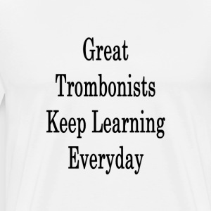great_trombonists_keep_learning_everyday T-Shirts - Men's Premium T-Shirt