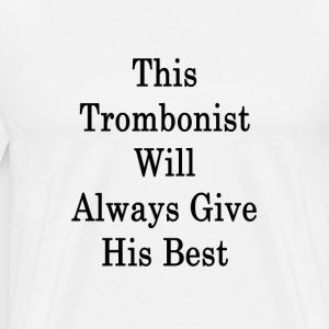 this_trombonist_will_always_give_his_bes T-Shirts - Men's Premium T-Shirt