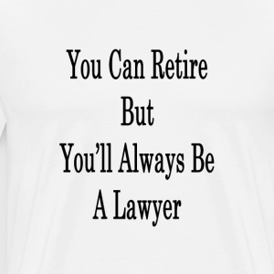 you_can_retire_but_youll_always_be_a_law T-Shirts - Men's Premium T-Shirt
