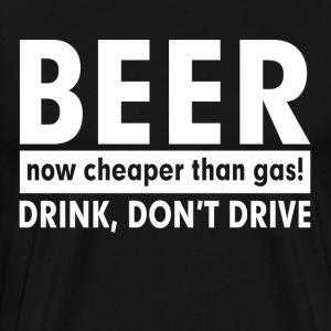 BEER NOW CHEAPER THAN GAS! DRINK, DON'T DRIVE T-Shirts - Men's Premium T-Shirt